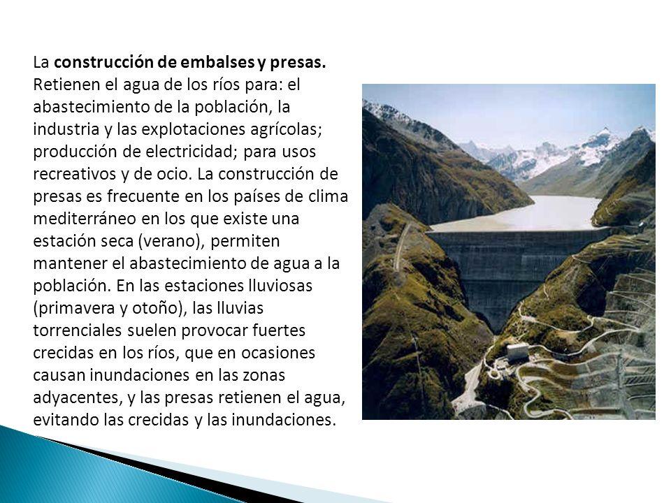 La construcción de embalses y presas. Retienen el agua de los ríos para: el abastecimiento de la población, la industria y las explotaciones agrícolas