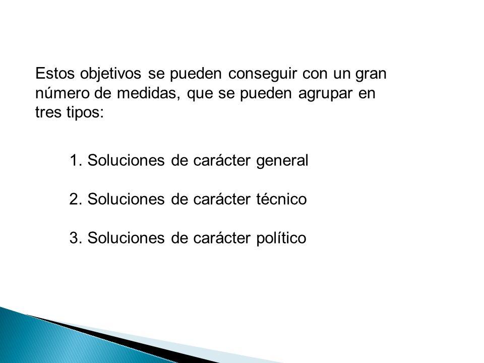 Estos objetivos se pueden conseguir con un gran número de medidas, que se pueden agrupar en tres tipos: 1.Soluciones de carácter general 2.Soluciones