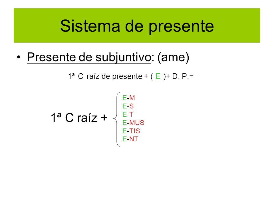 Sistema de presente Presente de subjuntivo: (ame) 1ª C raíz de presente + (-E-)+ D. P.= 1ª C raíz + E-M E-S E-T E-MUS E-TIS E-NT