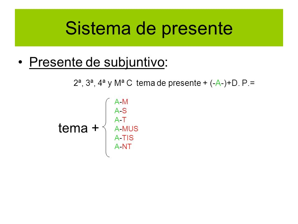 Sistema de presente Presente de subjuntivo: 2ª, 3ª, 4ª y Mª C tema de presente + (-A-)+D. P.= tema + A-M A-S A-T A-MUS A-TIS A-NT