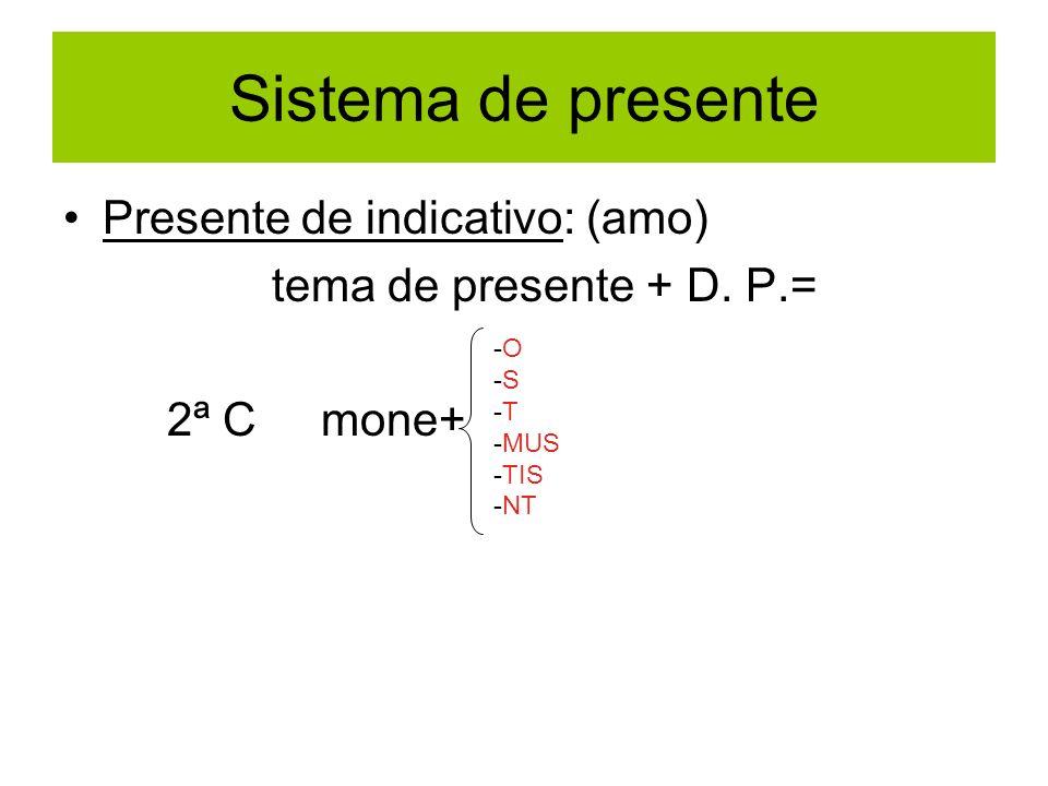 Sistema de presente Presente de indicativo: (amo) tema de presente + D. P.= 2ª C mone+ -O -S -T -MUS -TIS -NT