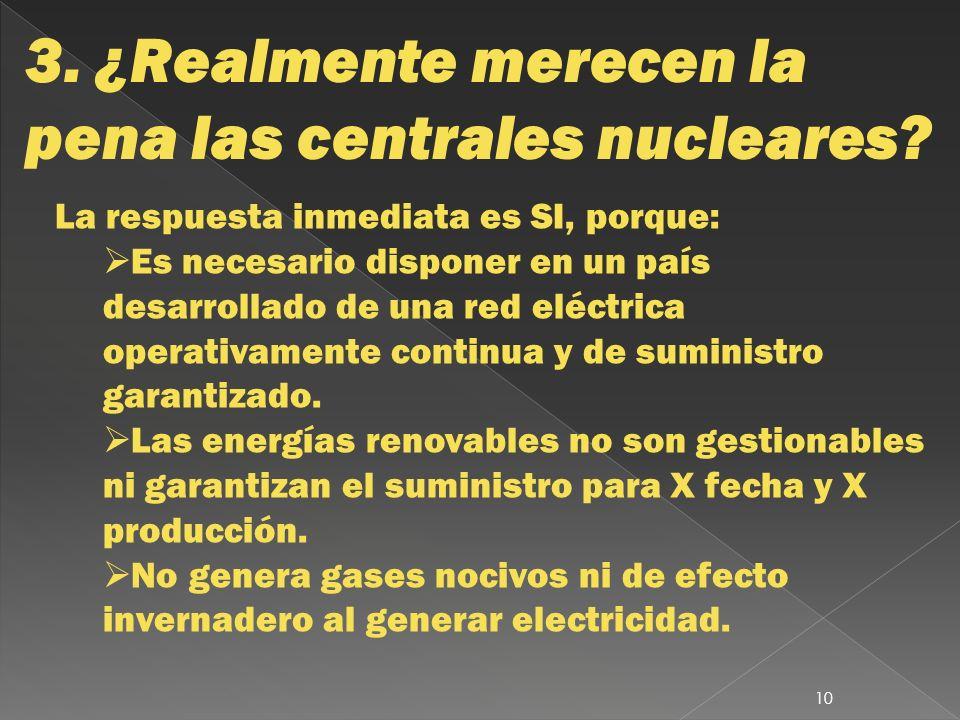 3. ¿Realmente merecen la pena las centrales nucleares? La respuesta inmediata es SI, porque: Es necesario disponer en un país desarrollado de una red