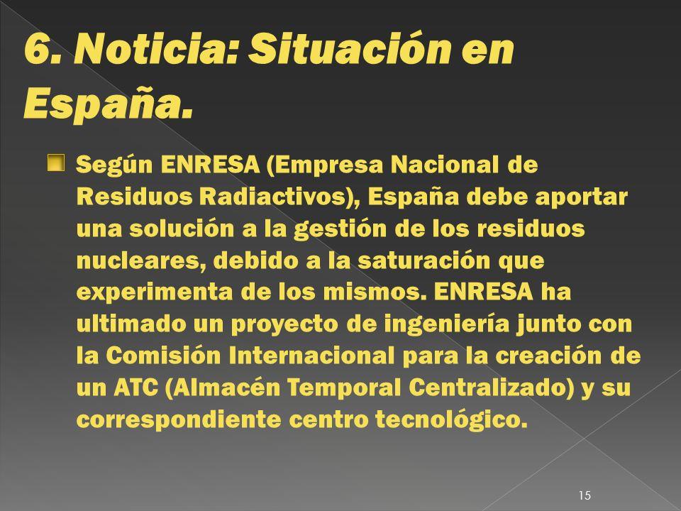 6. Noticia: Situación en España. Según ENRESA (Empresa Nacional de Residuos Radiactivos), España debe aportar una solución a la gestión de los residuo