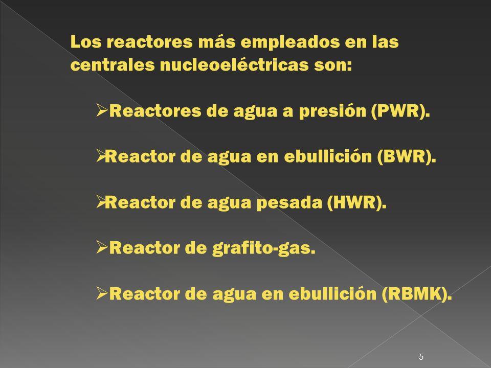 Los reactores más empleados en las centrales nucleoeléctricas son: Reactores de agua a presión (PWR). Reactor de agua en ebullición (BWR). Reactor de