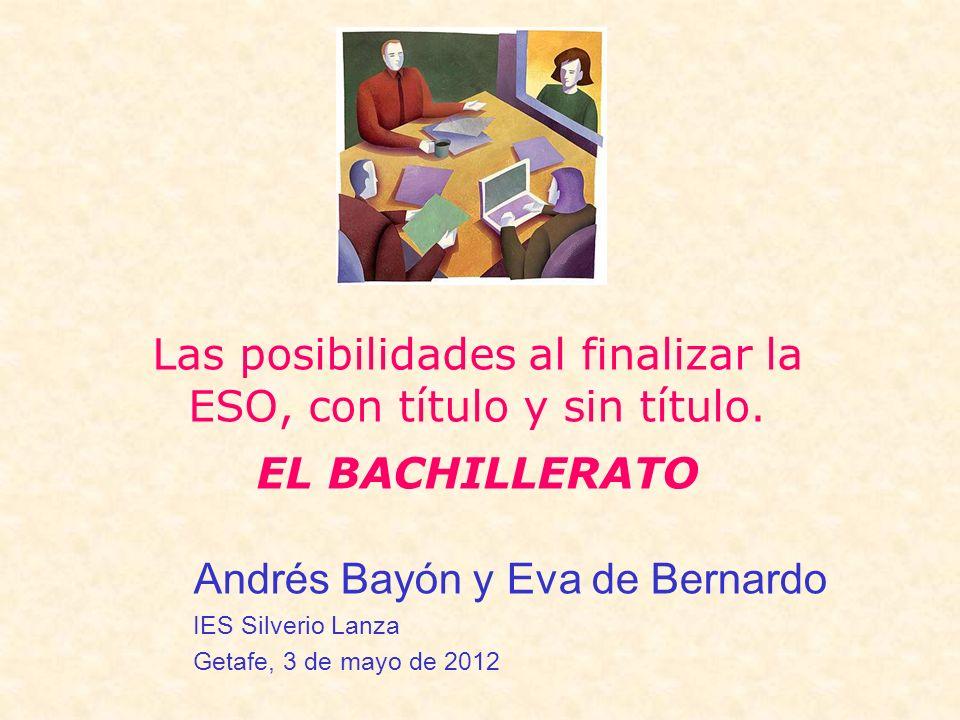 Las posibilidades al finalizar la ESO, con título y sin título. EL BACHILLERATO Andrés Bayón y Eva de Bernardo IES Silverio Lanza Getafe, 3 de mayo de