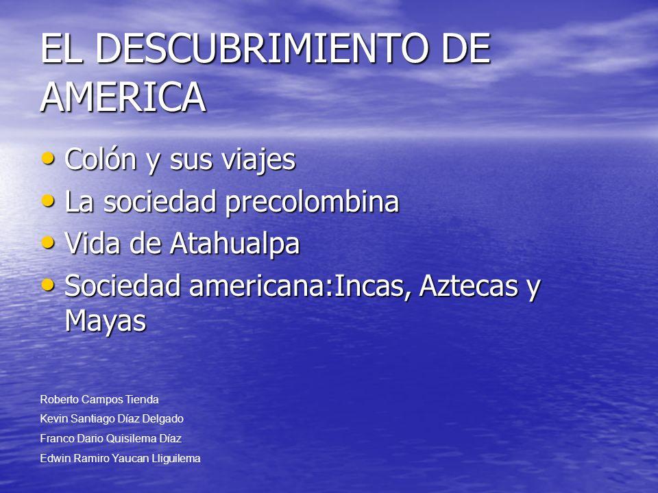 EL DESCUBRIMIENTO DE AMERICA Colón y sus viajes Colón y sus viajes La sociedad precolombina La sociedad precolombina Vida de Atahualpa Vida de Atahual