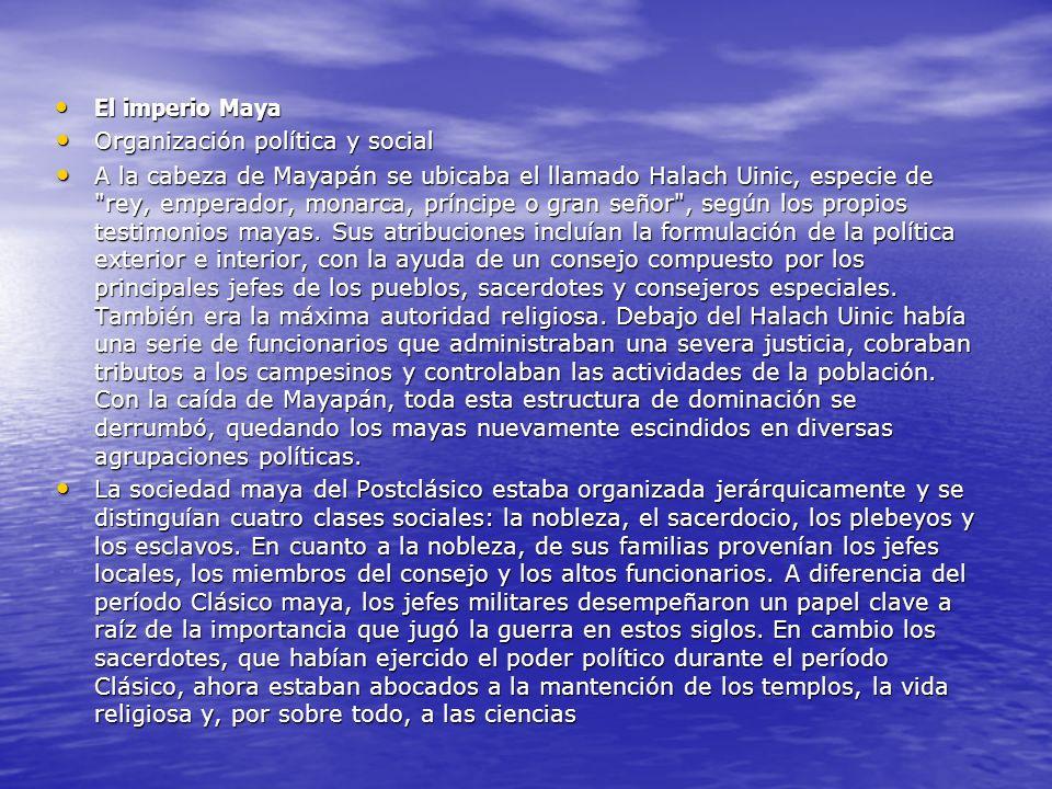 El imperio Maya El imperio Maya Organización política y social Organización política y social A la cabeza de Mayapán se ubicaba el llamado Halach Uinic, especie de rey, emperador, monarca, príncipe o gran señor , según los propios testimonios mayas.