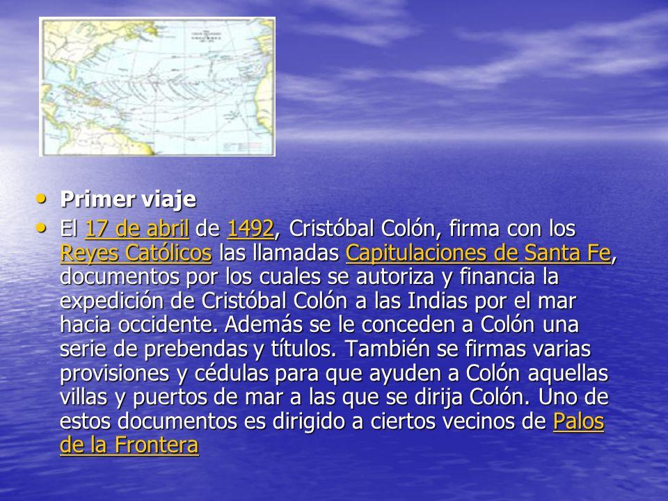 Primer viaje Primer viaje El 17 de abril de 1492, Cristóbal Colón, firma con los Reyes Católicos las llamadas Capitulaciones de Santa Fe, documentos por los cuales se autoriza y financia la expedición de Cristóbal Colón a las Indias por el mar hacia occidente.
