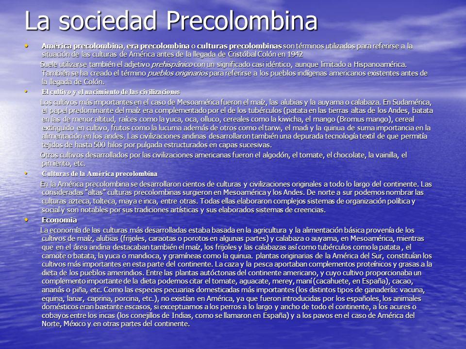 La sociedad Precolombina América precolombina, era precolombina o culturas precolombinas son términos utilizados para referirse a la situación de las culturas de América antes de la llegada de Cristóbal Colón en 1942 América precolombina, era precolombina o culturas precolombinas son términos utilizados para referirse a la situación de las culturas de América antes de la llegada de Cristóbal Colón en 1942 Suele utilizarse también el adjetivo prehispánico con un significado casi idéntico, aunque limitado a Hispanoamérica.