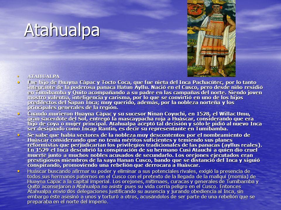 Atahualpa ATAHUALPA ATAHUALPA Fue hijo de Huayna Cápac y Tocto Coca, que fue nieta del Inca Pachacútec, por lo tanto integrante de la poderosa panaca Hatun Ayllu.