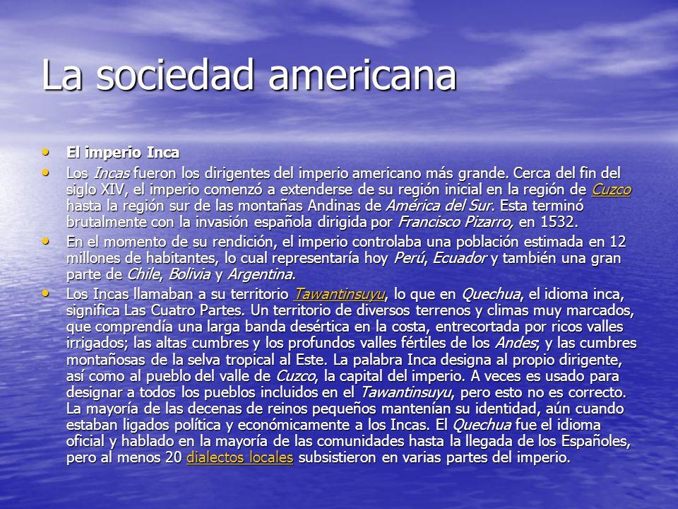 La sociedad americana El imperio Inca El imperio Inca Los Incas fueron los dirigentes del imperio americano más grande. Cerca del fin del siglo XIV, e