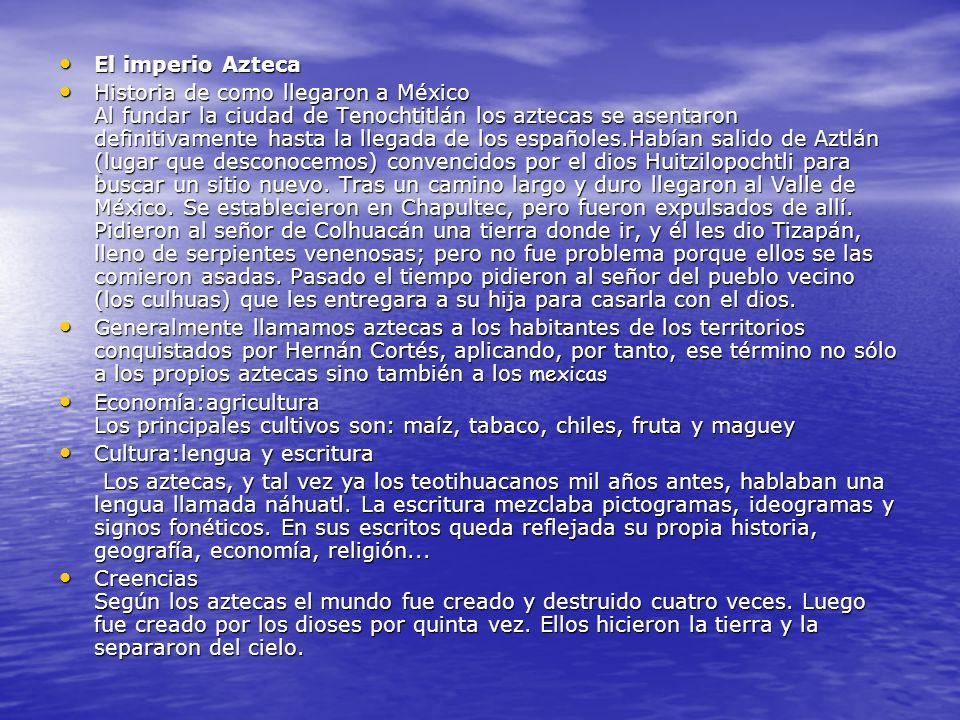 El imperio Azteca El imperio Azteca Historia de como llegaron a México Al fundar la ciudad de Tenochtitlán los aztecas se asentaron definitivamente hasta la llegada de los españoles.Habían salido de Aztlán (lugar que desconocemos) convencidos por el dios Huitzilopochtli para buscar un sitio nuevo.
