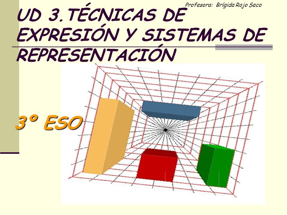 Profesora: Brígida Rojo Seco UD 3.TÉCNICAS DE EXPRESIÓN Y SISTEMAS DE REPRESENTACIÓN 3º ESO