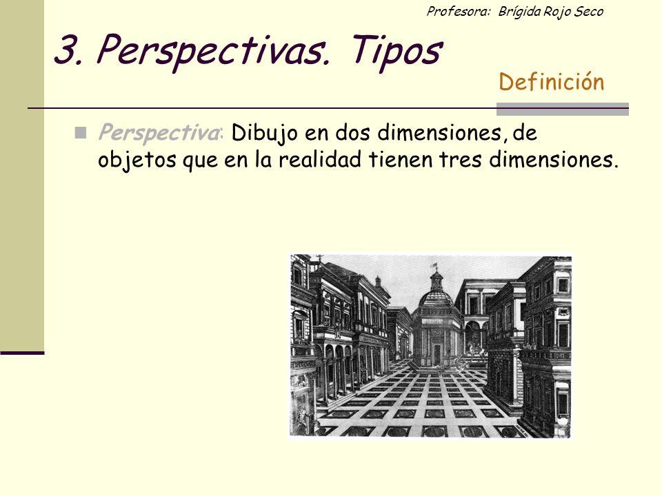 Profesora: Brígida Rojo Seco 3. Perspectivas. Tipos Perspectiva: Dibujo en dos dimensiones, de objetos que en la realidad tienen tres dimensiones. Def
