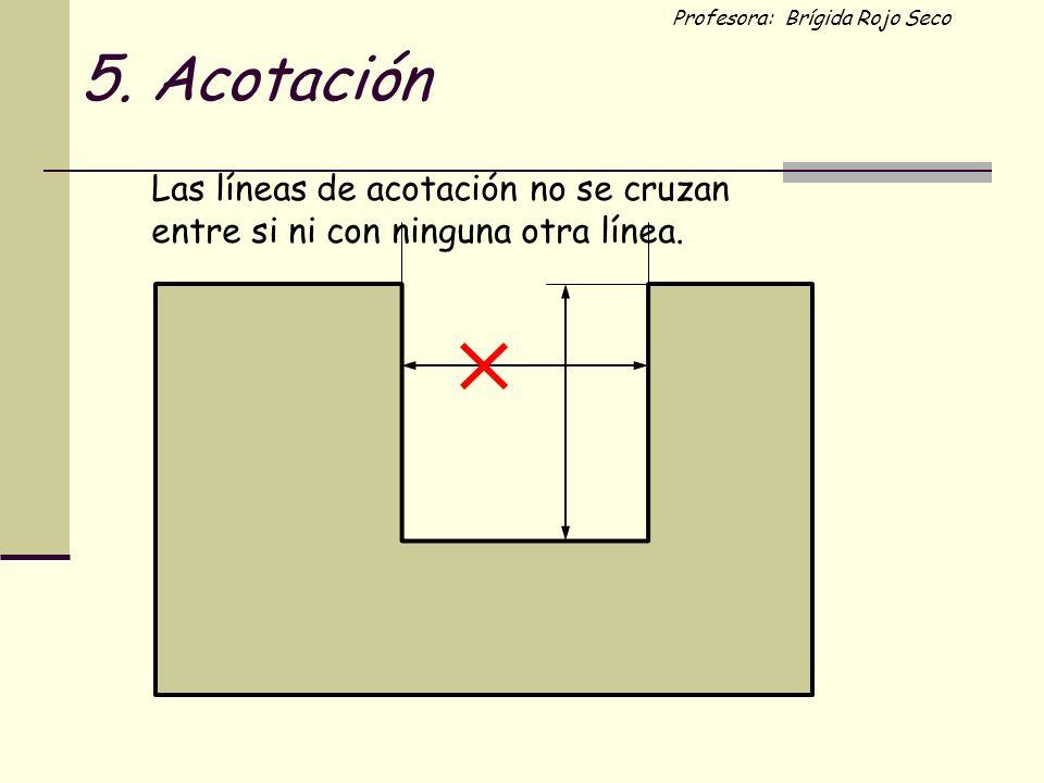 Profesora: Brígida Rojo Seco Las líneas de acotación no se cruzan entre si ni con ninguna otra línea. 5. Acotación
