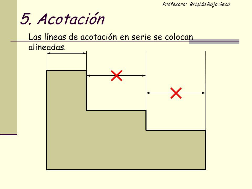 Profesora: Brígida Rojo Seco Las líneas de acotación en serie se colocan alineadas. 5. Acotación