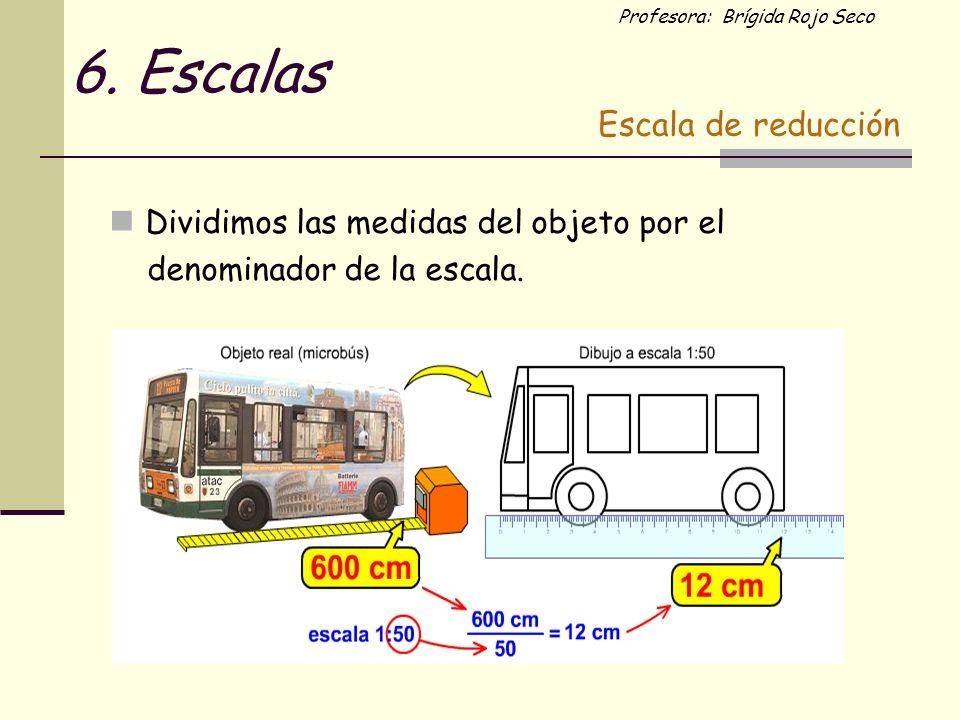 Profesora: Brígida Rojo Seco Dividimos las medidas del objeto por el denominador de la escala. 6. Escalas Escala de reducción
