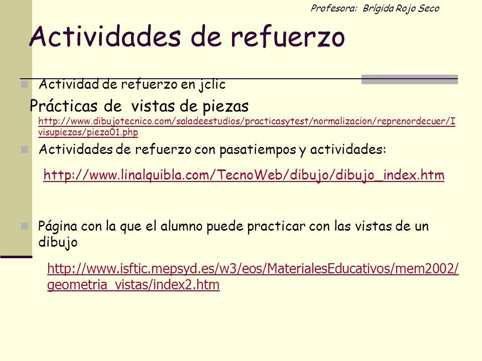 Profesora: Brígida Rojo Seco Actividades de refuerzo Actividad de refuerzo en jclic Prácticas de vistas de piezas http://www.dibujotecnico.com/saladee