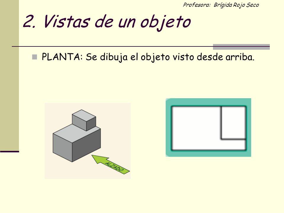 Profesora: Brígida Rojo Seco 2. Vistas de un objeto PLANTA: Se dibuja el objeto visto desde arriba.