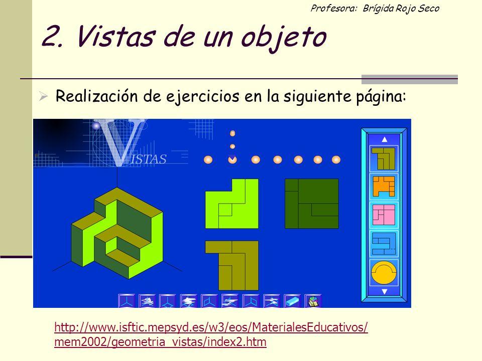 Profesora: Brígida Rojo Seco 2. Vistas de un objeto Realización de ejercicios en la siguiente página: http://www.isftic.mepsyd.es/w3/eos/MaterialesEdu