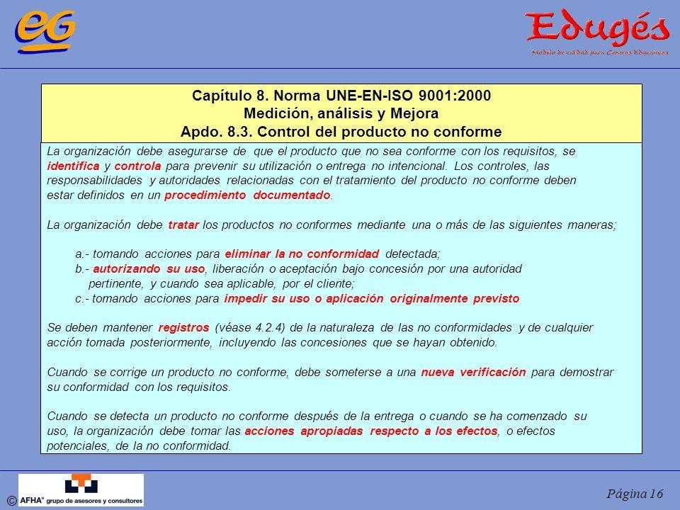 © Página 16 Capítulo 8. Norma UNE-EN-ISO 9001:2000 Medición, análisis y Mejora Apdo. 8.3. Control del producto no conforme La organización debe asegur