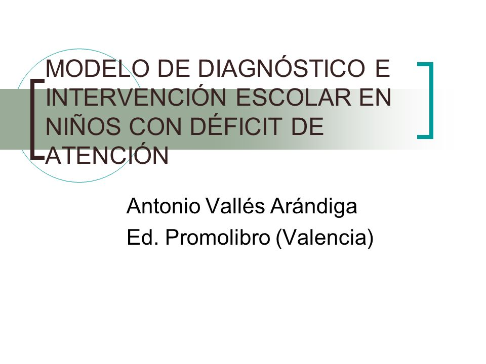 MODELO DE DIAGNÓSTICO E INTERVENCIÓN ESCOLAR EN NIÑOS CON DÉFICIT DE ATENCIÓN Antonio Vallés Arándiga Ed. Promolibro (Valencia)
