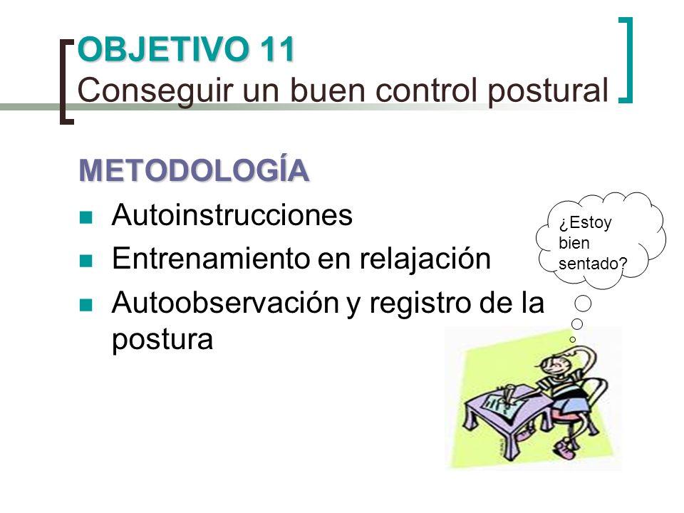 OBJETIVO 11 OBJETIVO 11 Conseguir un buen control postural METODOLOGÍA Autoinstrucciones Entrenamiento en relajación Autoobservación y registro de la