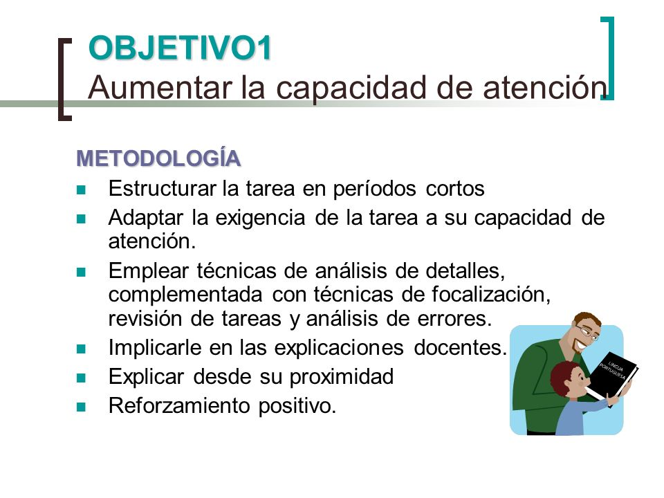 OBJETIVO1 OBJETIVO1 Aumentar la capacidad de atención METODOLOGÍA Estructurar la tarea en períodos cortos Adaptar la exigencia de la tarea a su capaci