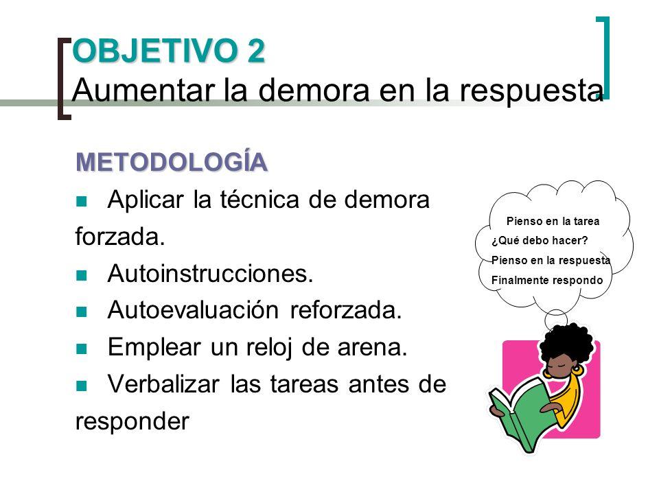 OBJETIVO 2 OBJETIVO 2 Aumentar la demora en la respuesta METODOLOGÍA Aplicar la técnica de demora forzada. Autoinstrucciones. Autoevaluación reforzada