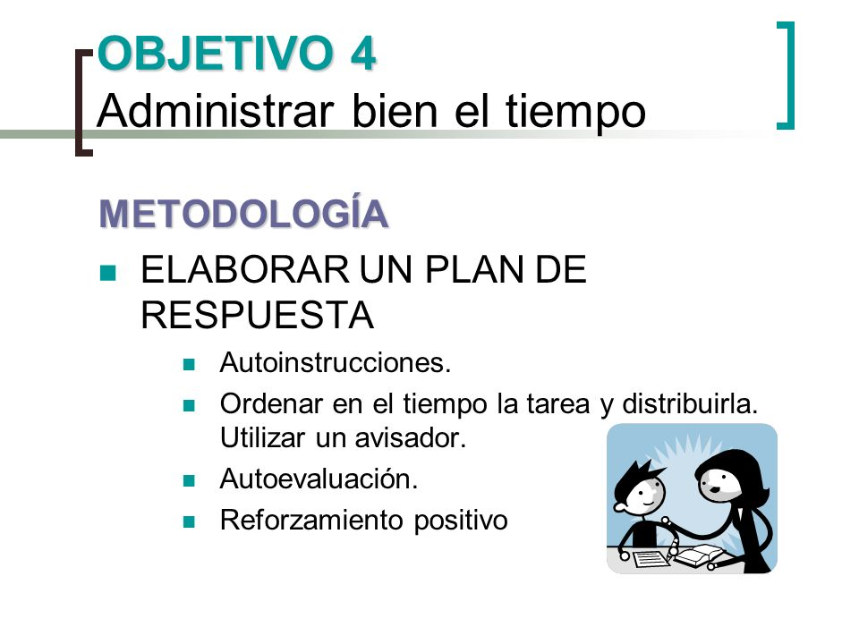 OBJETIVO 4 OBJETIVO 4 Administrar bien el tiempo METODOLOGÍA ELABORAR UN PLAN DE RESPUESTA Autoinstrucciones. Ordenar en el tiempo la tarea y distribu