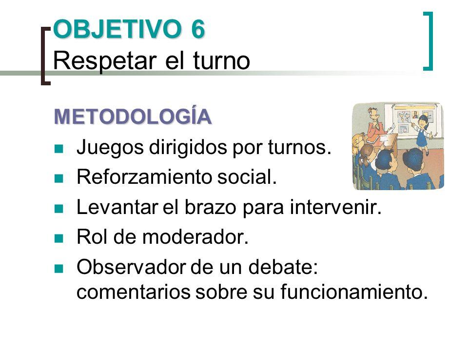OBJETIVO 6 OBJETIVO 6 Respetar el turno METODOLOGÍA Juegos dirigidos por turnos. Reforzamiento social. Levantar el brazo para intervenir. Rol de moder