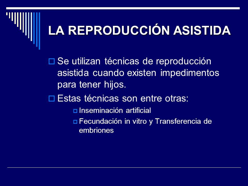 LA REPRODUCCIÓN ASISTIDA Se utilizan técnicas de reproducción asistida cuando existen impedimentos para tener hijos. Estas técnicas son entre otras: I