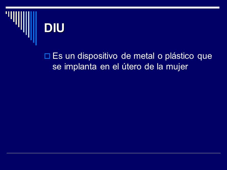 DIU Es un dispositivo de metal o plástico que se implanta en el útero de la mujer