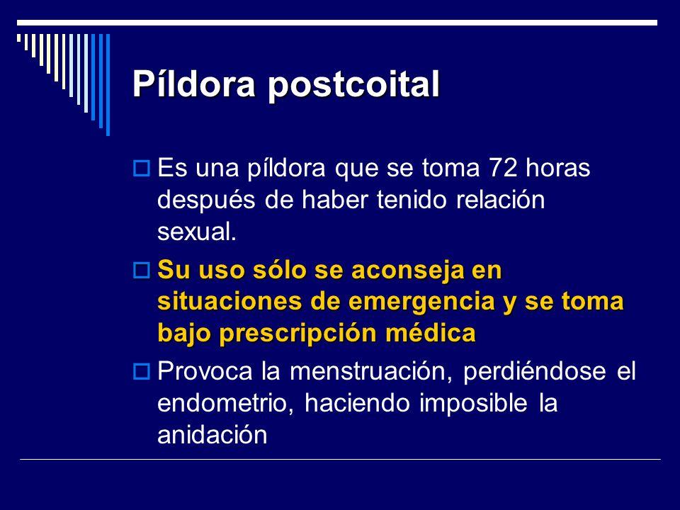 Píldora postcoital Es una píldora que se toma 72 horas después de haber tenido relación sexual. Su uso sólo se aconseja en situaciones de emergencia y