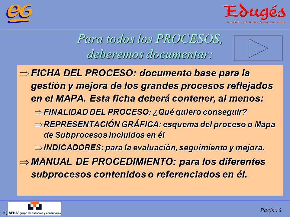 © Página 8 Para todos los PROCESOS, deberemos documentar: FICHA DEL PROCESO: documento base para la gestión y mejora de los grandes procesos reflejado