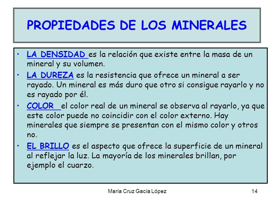 María Cruz Gacía López14 PROPIEDADES DE LOS MINERALES LA DENSIDAD es la relación que existe entre la masa de un mineral y su volumen. LA DUREZA es la