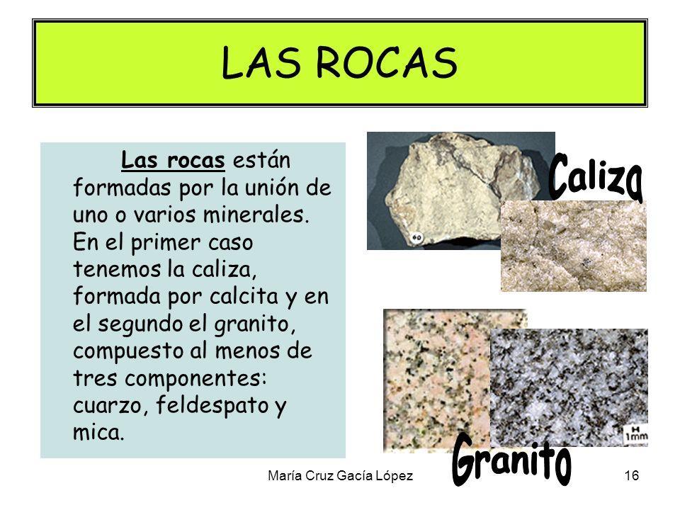 María Cruz Gacía López16 LAS ROCAS Las rocas están formadas por la unión de uno o varios minerales. En el primer caso tenemos la caliza, formada por c