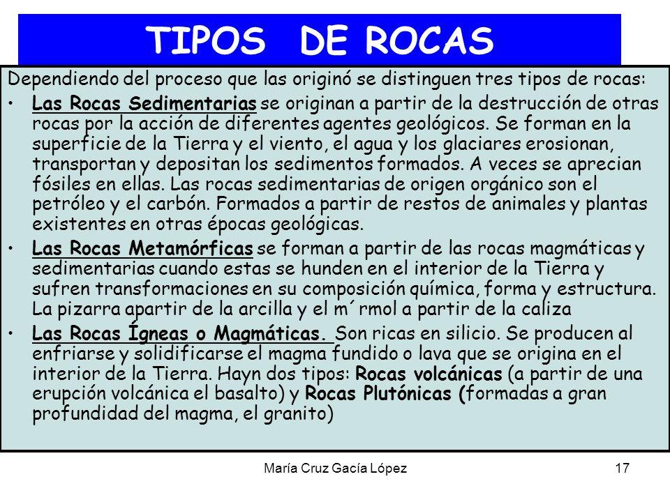 María Cruz Gacía López17 TIPOS DE ROCAS Dependiendo del proceso que las originó se distinguen tres tipos de rocas: Las Rocas Sedimentarias se originan