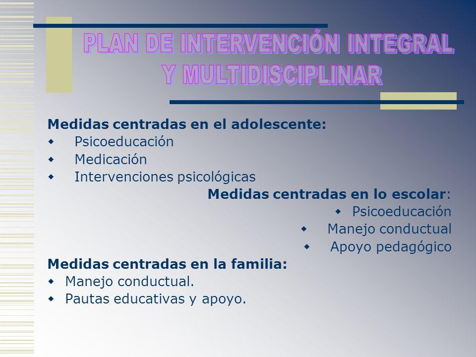 Medidas centradas en el adolescente: Psicoeducación Medicación Intervenciones psicológicas Medidas centradas en lo escolar: Psicoeducación Manejo cond