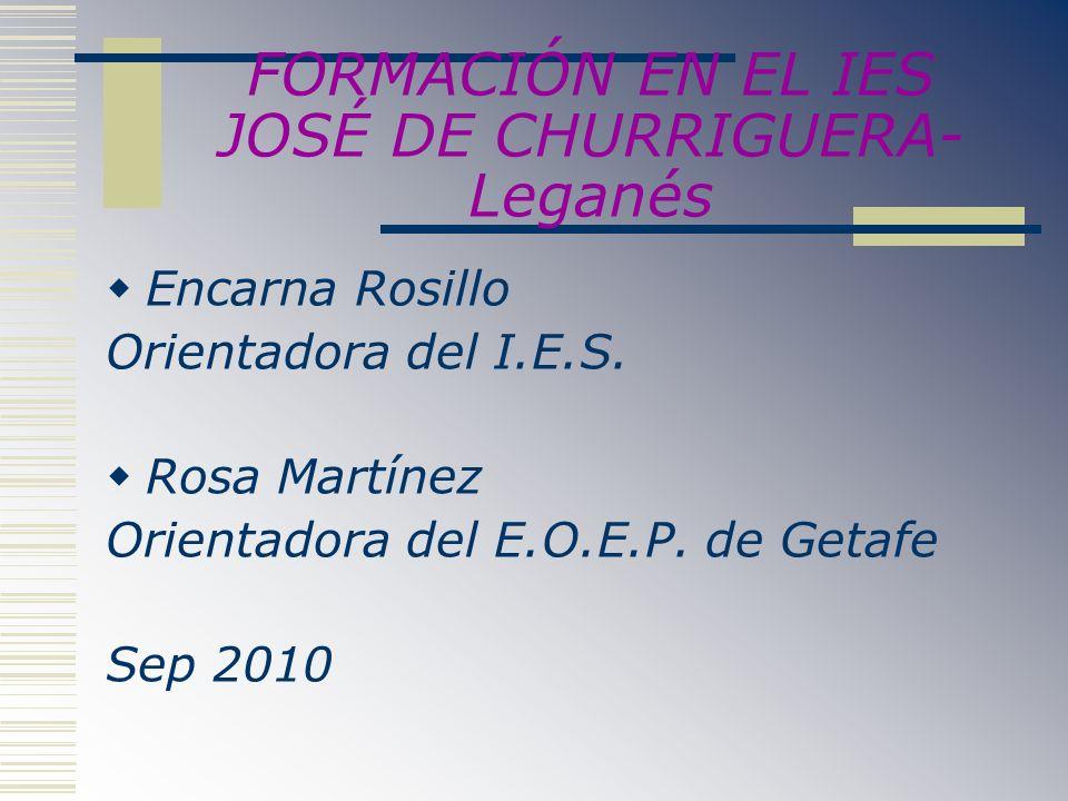 FORMACIÓN EN EL IES JOSÉ DE CHURRIGUERA- Leganés Encarna Rosillo Orientadora del I.E.S. Rosa Martínez Orientadora del E.O.E.P. de Getafe Sep 2010