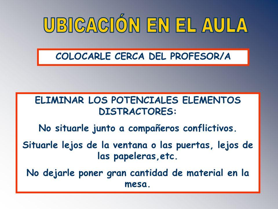 COLOCARLE CERCA DEL PROFESOR/A ELIMINAR LOS POTENCIALES ELEMENTOS DISTRACTORES: No situarle junto a compañeros conflictivos. Situarle lejos de la vent