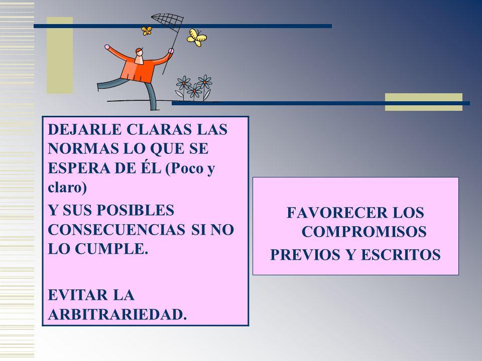 DEJARLE CLARAS LAS NORMAS LO QUE SE ESPERA DE ÉL (Poco y claro) Y SUS POSIBLES CONSECUENCIAS SI NO LO CUMPLE. EVITAR LA ARBITRARIEDAD. FAVORECER LOS C