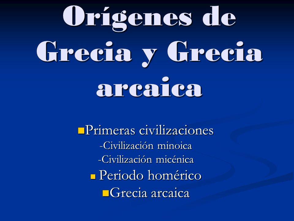 Orígenes de Grecia y Grecia arcaica Primeras civilizaciones Primeras civilizaciones -Civilización minoica -Civilización micénica Periodo homérico Periodo homérico Grecia arcaica Grecia arcaica