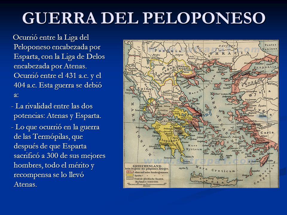 GUERRA DEL PELOPONESO Ocurrió entre la Liga del Peloponeso encabezada por Esparta, con la Liga de Delos encabezada por Atenas. Ocurrió entre el 431 a.