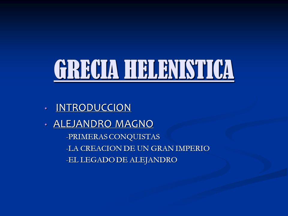 GRECIA HELENISTICA INTRODUCCION INTRODUCCION ALEJANDRO MAGNO ALEJANDRO MAGNO -PRIMERAS CONQUISTAS -PRIMERAS CONQUISTAS -LA CREACION DE UN GRAN IMPERIO -LA CREACION DE UN GRAN IMPERIO -EL LEGADO DE ALEJANDRO -EL LEGADO DE ALEJANDRO