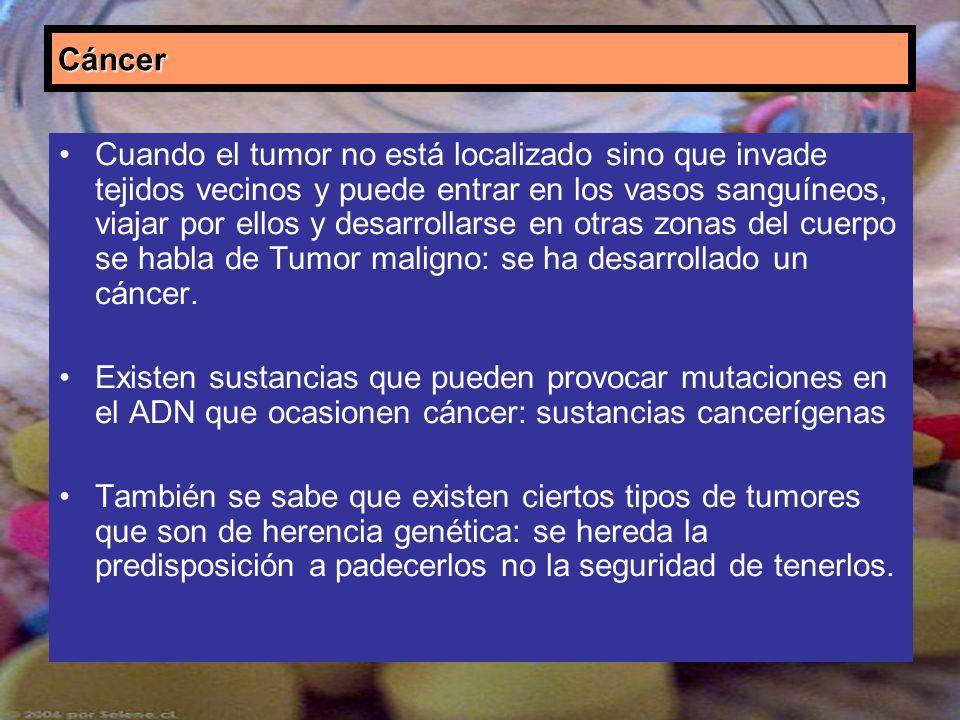 Cáncer Cuando el tumor no está localizado sino que invade tejidos vecinos y puede entrar en los vasos sanguíneos, viajar por ellos y desarrollarse en