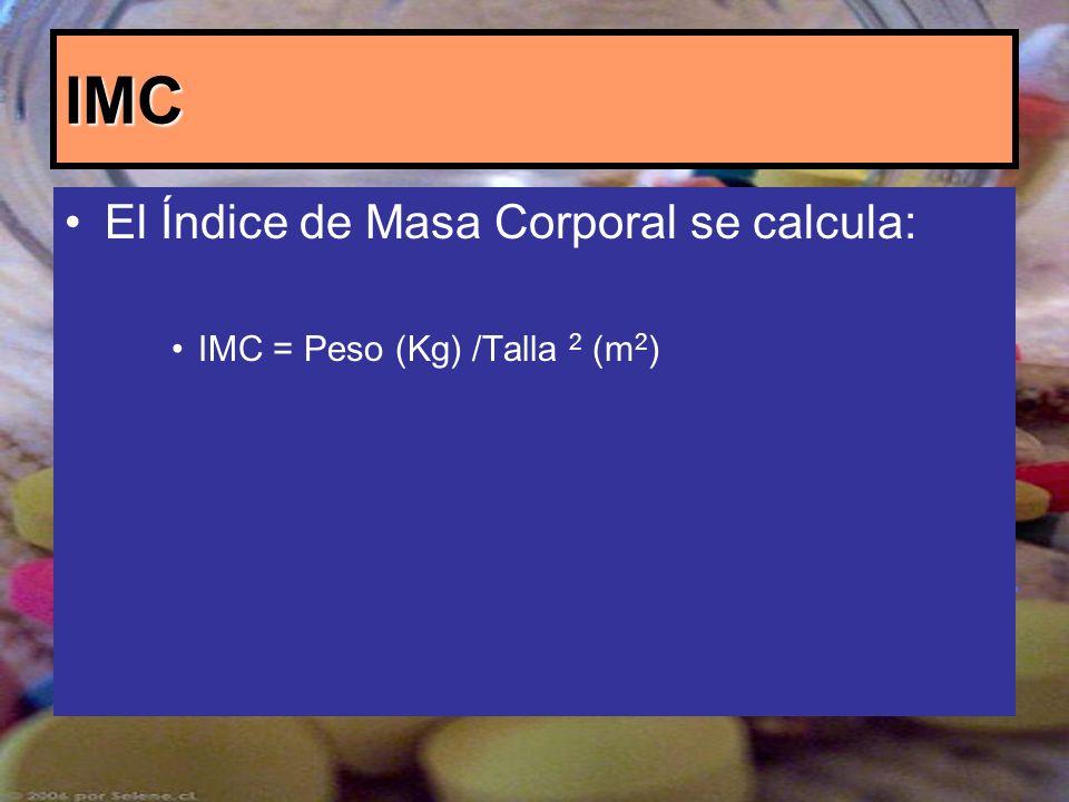 IMC El Índice de Masa Corporal se calcula: IMC = Peso (Kg) /Talla 2 (m 2 )