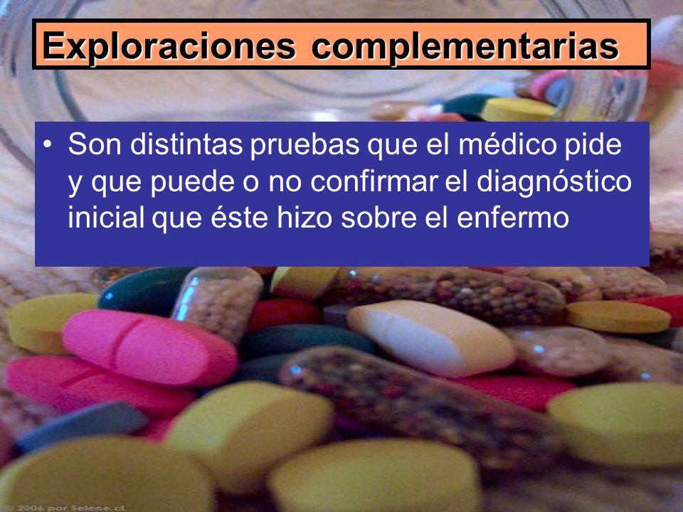 Exploraciones complementarias Son distintas pruebas que el médico pide y que puede o no confirmar el diagnóstico inicial que éste hizo sobre el enferm