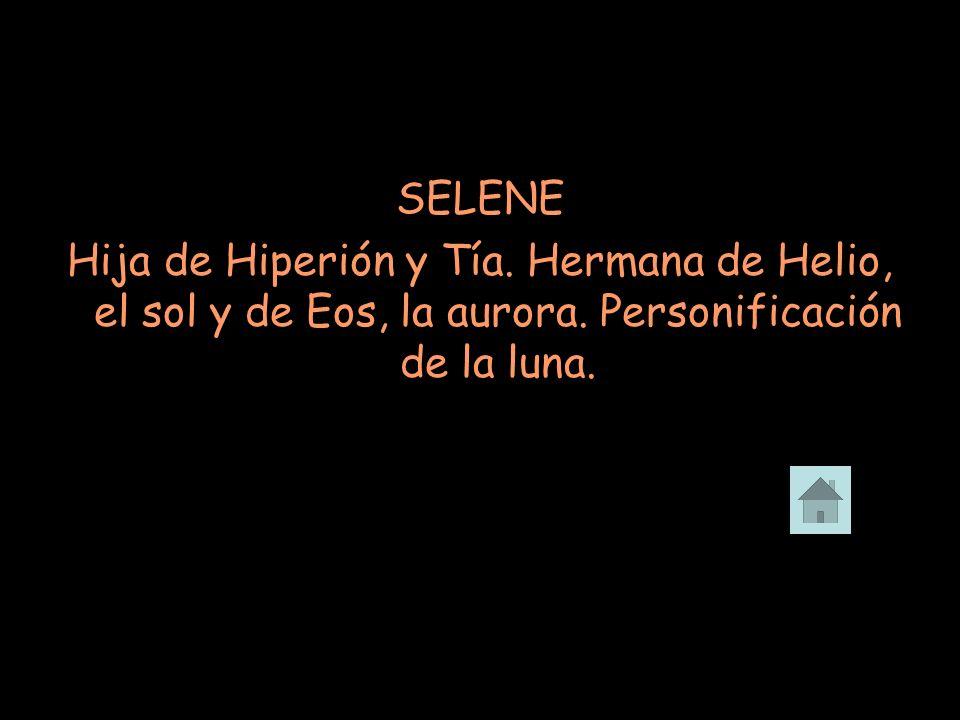 SELENE Hija de Hiperión y Tía. Hermana de Helio, el sol y de Eos, la aurora. Personificación de la luna.