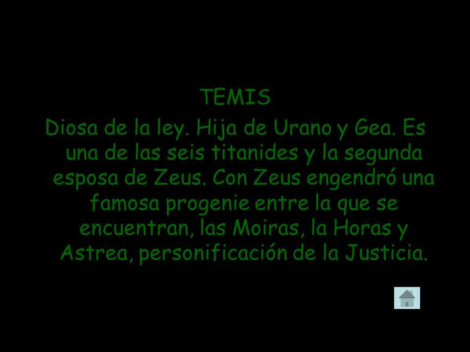 TEMIS Diosa de la ley. Hija de Urano y Gea. Es una de las seis titanides y la segunda esposa de Zeus. Con Zeus engendró una famosa progenie entre la q